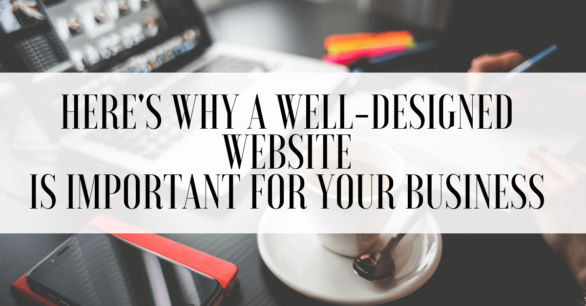 Here's Why a Well-Designed Website is Important for Your Business