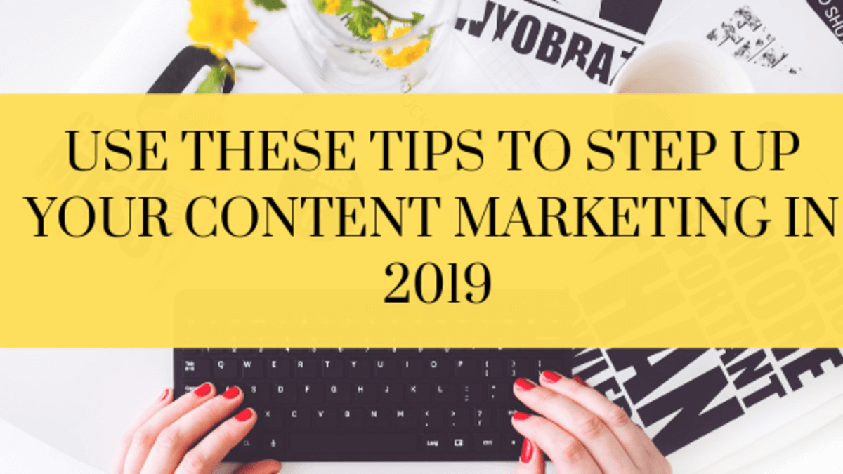 use these tips to step up your content marketing in 2019